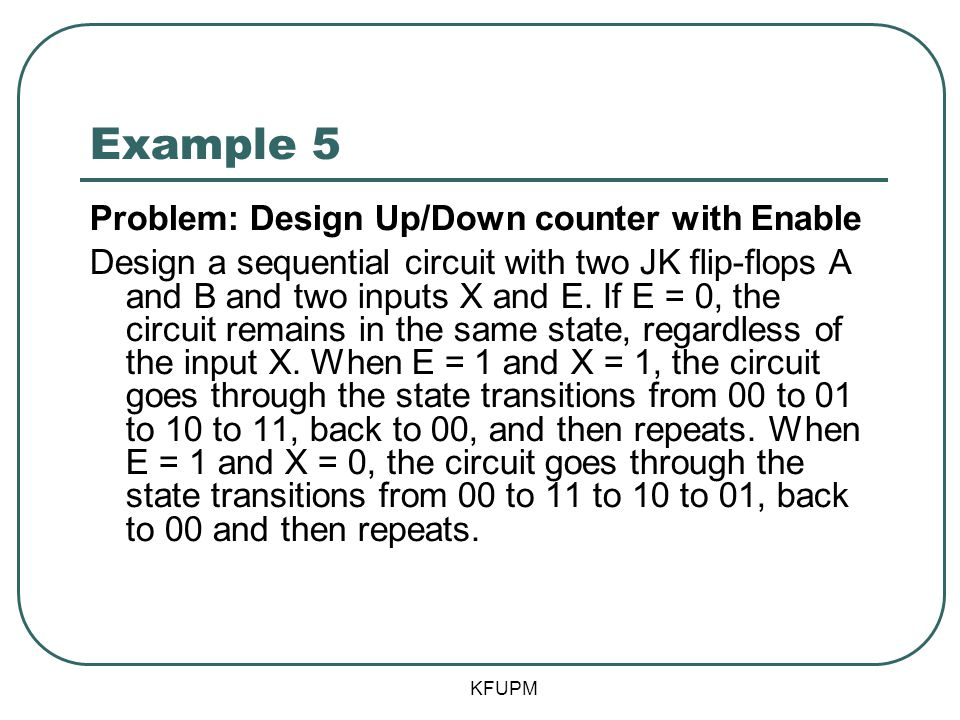 Example 5 Problem: Design Up/Down counter with Enable Design a sequential circuit with two JK flip-flops A and B and two inputs X and E. If E = 0, the