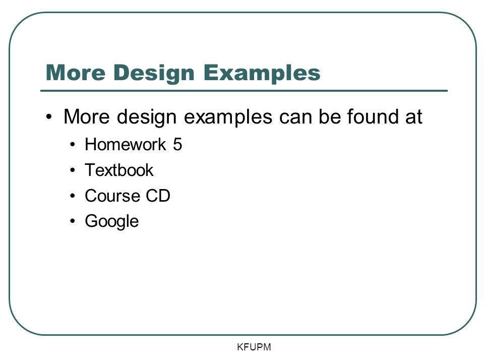 More Design Examples More design examples can be found at Homework 5 Textbook Course CD Google KFUPM