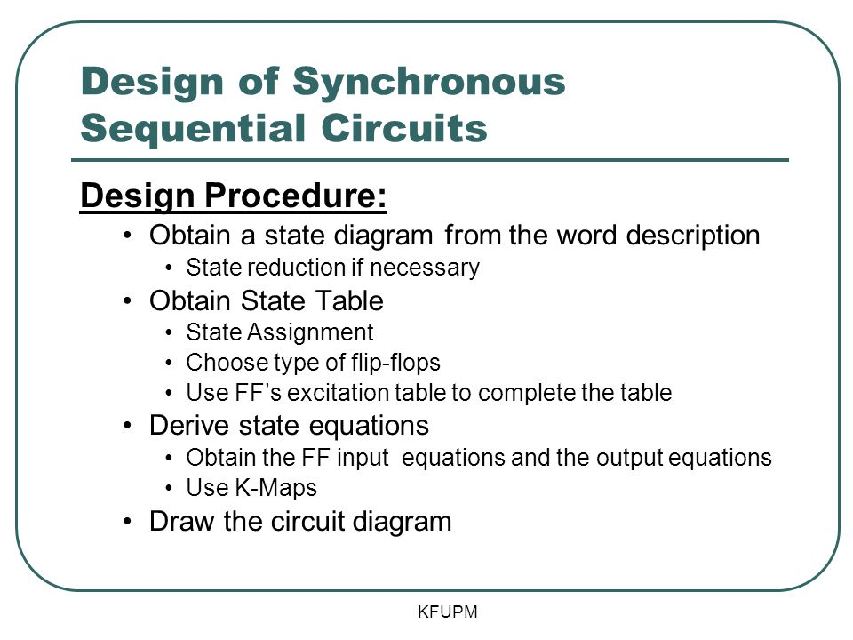 Design of Synchronous Sequential Circuits Design Procedure: Obtain a state diagram from the word description State reduction if necessary Obtain State