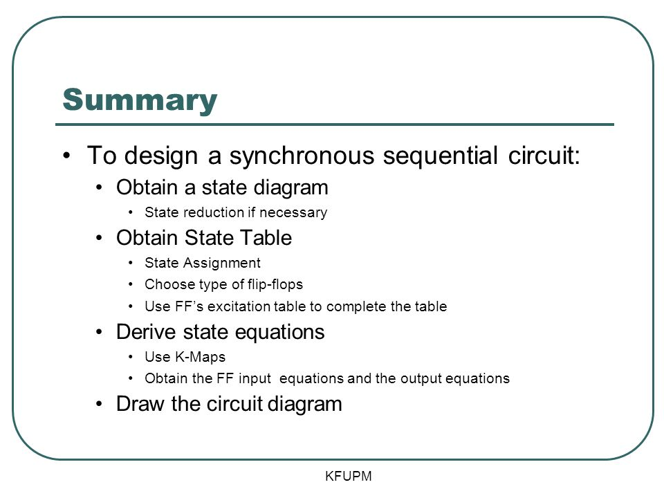 Summary To design a synchronous sequential circuit: Obtain a state diagram State reduction if necessary Obtain State Table State Assignment Choose typ