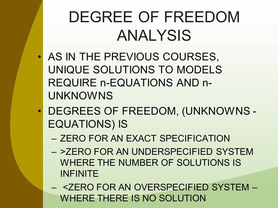 DEGREE OF FREEDOM ANALYSIS AS IN THE PREVIOUS COURSES, UNIQUE SOLUTIONS TO MODELS REQUIRE n-EQUATIONS AND n- UNKNOWNS DEGREES OF FREEDOM, (UNKNOWNS -