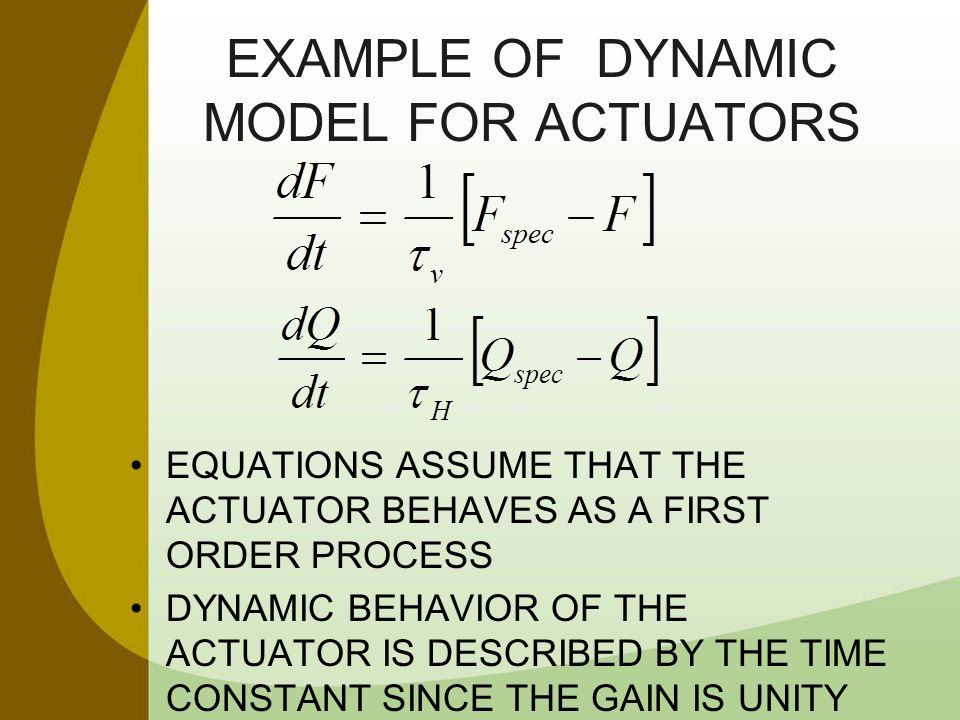 EXAMPLE OF DYNAMIC MODEL FOR ACTUATORS EQUATIONS ASSUME THAT THE ACTUATOR BEHAVES AS A FIRST ORDER PROCESS DYNAMIC BEHAVIOR OF THE ACTUATOR IS DESCRIB