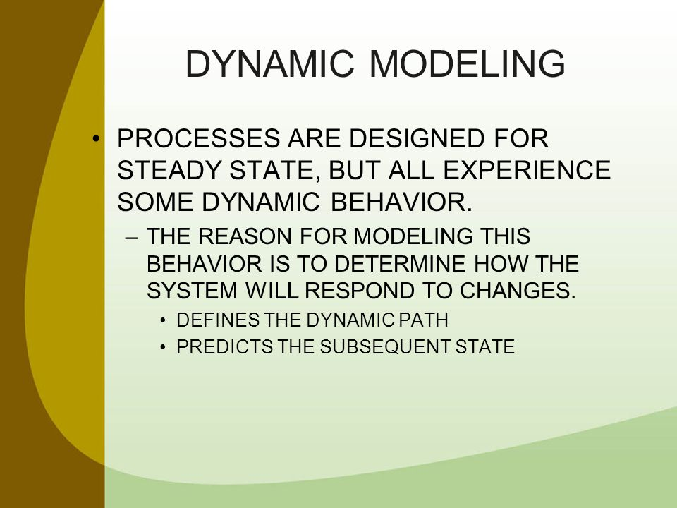 DYNAMIC MODELING PROCESSES ARE DESIGNED FOR STEADY STATE, BUT ALL EXPERIENCE SOME DYNAMIC BEHAVIOR. –THE REASON FOR MODELING THIS BEHAVIOR IS TO DETER