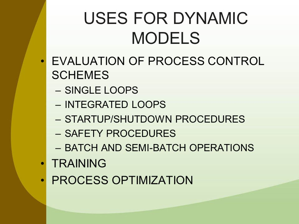 USES FOR DYNAMIC MODELS EVALUATION OF PROCESS CONTROL SCHEMES –SINGLE LOOPS –INTEGRATED LOOPS –STARTUP/SHUTDOWN PROCEDURES –SAFETY PROCEDURES –BATCH A