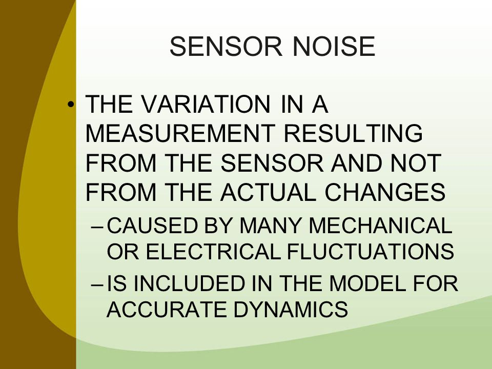 SENSOR NOISE THE VARIATION IN A MEASUREMENT RESULTING FROM THE SENSOR AND NOT FROM THE ACTUAL CHANGES –CAUSED BY MANY MECHANICAL OR ELECTRICAL FLUCTUA