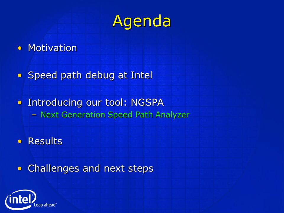 Agenda MotivationMotivation Speed path debug at IntelSpeed path debug at Intel Introducing our tool: NGSPAIntroducing our tool: NGSPA –Next Generation Speed Path Analyzer ResultsResults Challenges and next stepsChallenges and next steps
