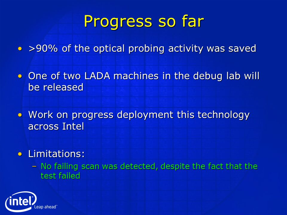 Progress so far >90% of the optical probing activity was saved>90% of the optical probing activity was saved One of two LADA machines in the debug lab will be releasedOne of two LADA machines in the debug lab will be released Work on progress deployment this technology across IntelWork on progress deployment this technology across Intel Limitations:Limitations: –No failing scan was detected, despite the fact that the test failed