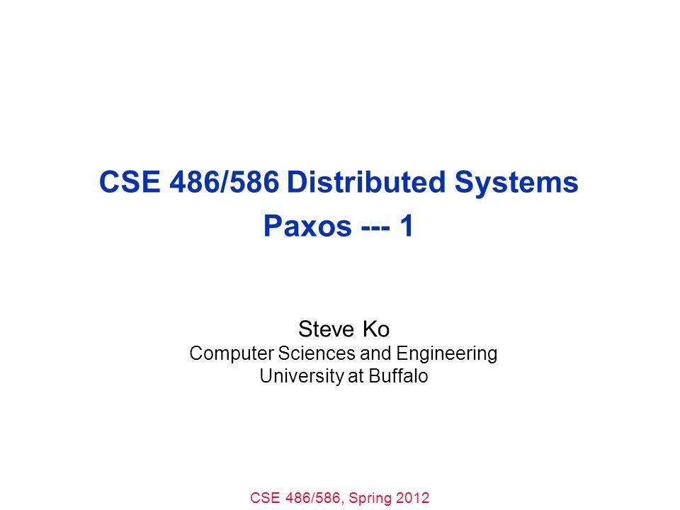 CSE 486/586, Spring 2012 CSE 486/586 Distributed Systems Paxos --- 1 Steve Ko Computer Sciences and Engineering University at Buffalo