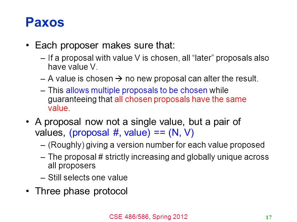 CSE 486/586, Spring 2012 Paxos Each proposer makes sure that: –If a proposal with value V is chosen, all later proposals also have value V.