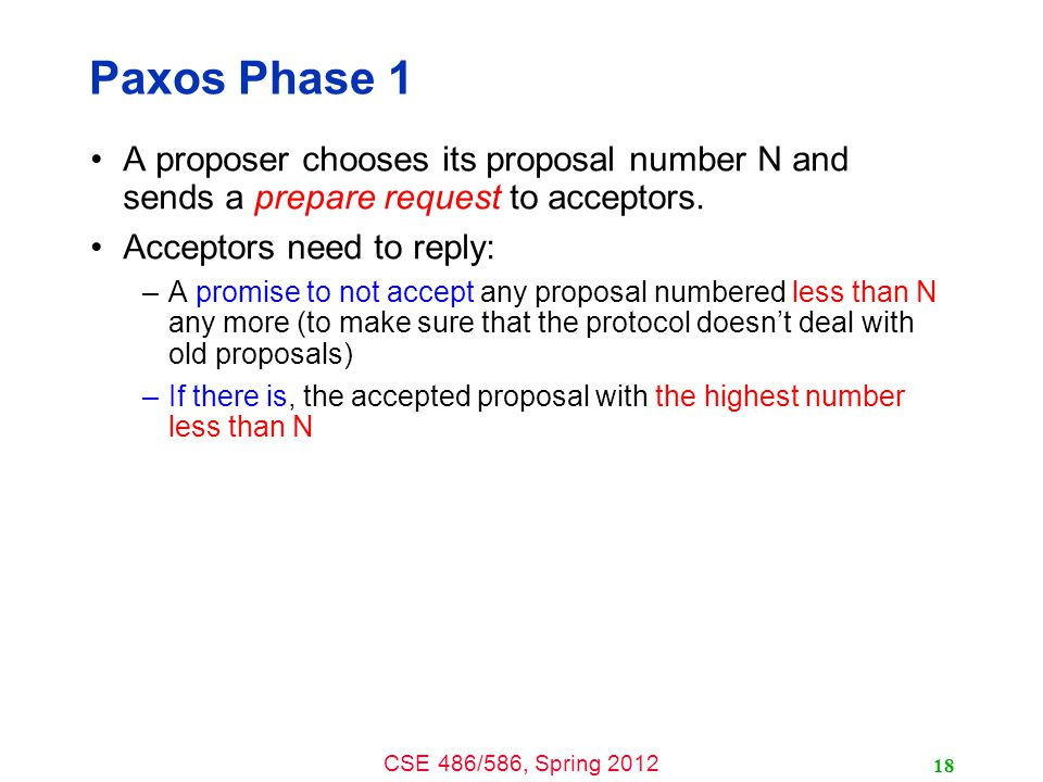 CSE 486/586, Spring 2012 Paxos Phase 1 A proposer chooses its proposal number N and sends a prepare request to acceptors.