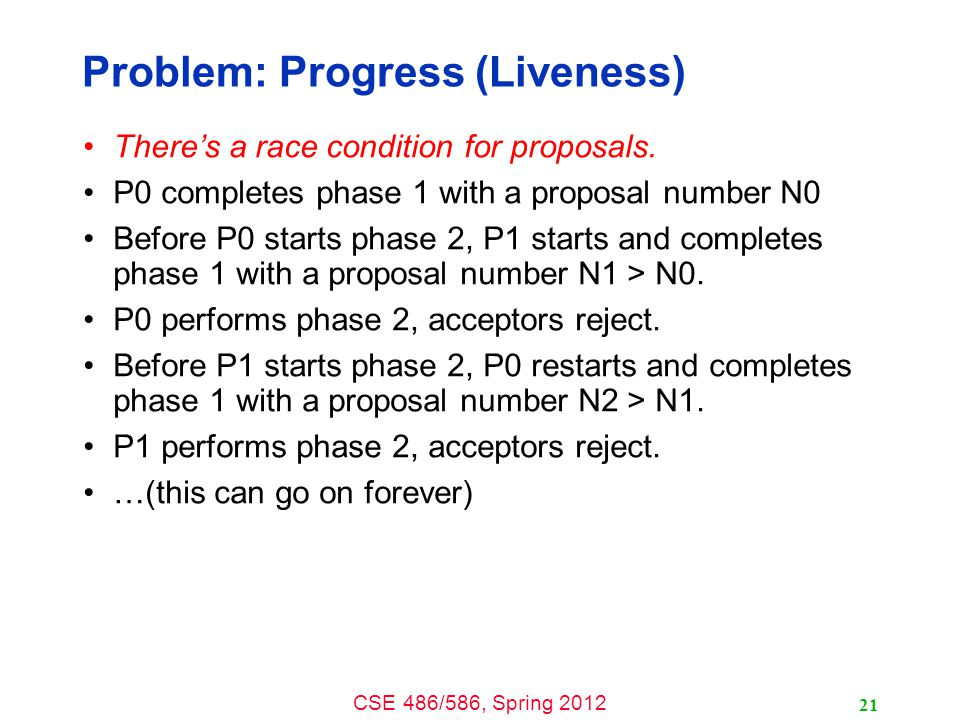 CSE 486/586, Spring 2012 Problem: Progress (Liveness) There's a race condition for proposals.