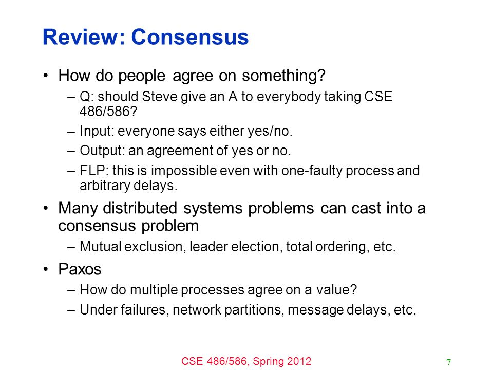 CSE 486/586, Spring 2012 Review: Consensus How do people agree on something.