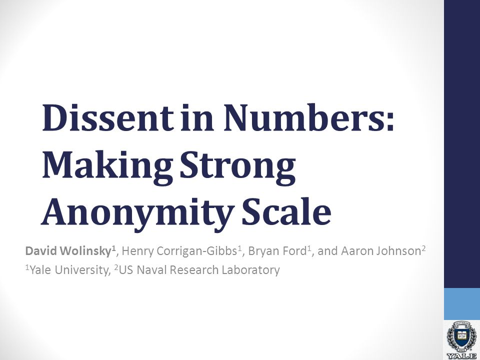 Dissent in Numbers: Making Strong Anonymity Scale David Wolinsky 1, Henry Corrigan-Gibbs 1, Bryan Ford 1, and Aaron Johnson 2 1 Yale University, 2 US Naval Research Laboratory