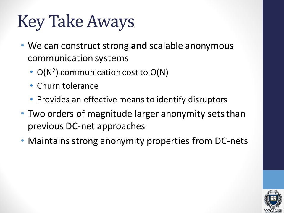 Key Take Aways We can construct strong and scalable anonymous communication systems O(N 2 ) communication cost to O(N) Churn tolerance Provides an effective means to identify disruptors Two orders of magnitude larger anonymity sets than previous DC-net approaches Maintains strong anonymity properties from DC-nets