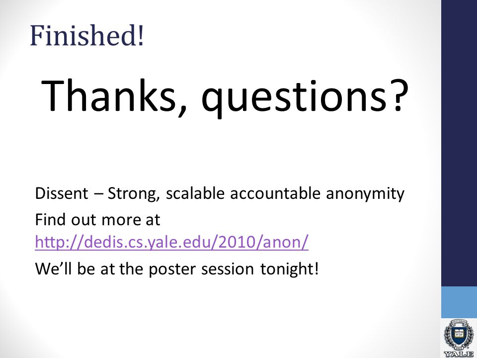Finished! Thanks, questions? Dissent – Strong, scalable accountable anonymity Find out more at http://dedis.cs.yale.edu/2010/anon/ http://dedis.cs.yal