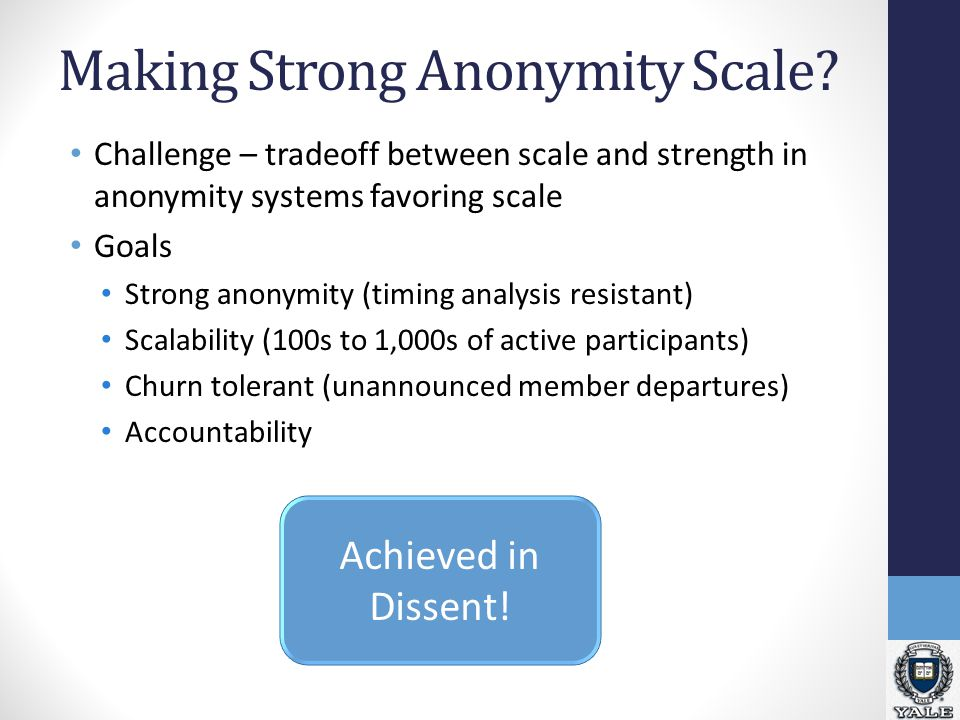 Making Strong Anonymity Scale? Challenge – tradeoff between scale and strength in anonymity systems favoring scale Goals Strong anonymity (timing anal