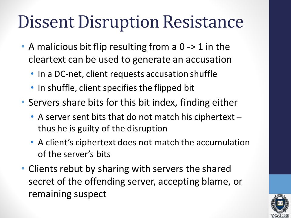 Dissent Disruption Resistance A malicious bit flip resulting from a 0 -> 1 in the cleartext can be used to generate an accusation In a DC-net, client