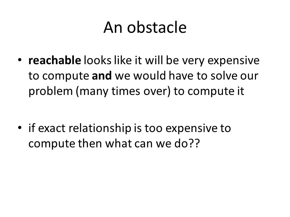 An obstacle reachable looks like it will be very expensive to compute and we would have to solve our problem (many times over) to compute it if exact relationship is too expensive to compute then what can we do