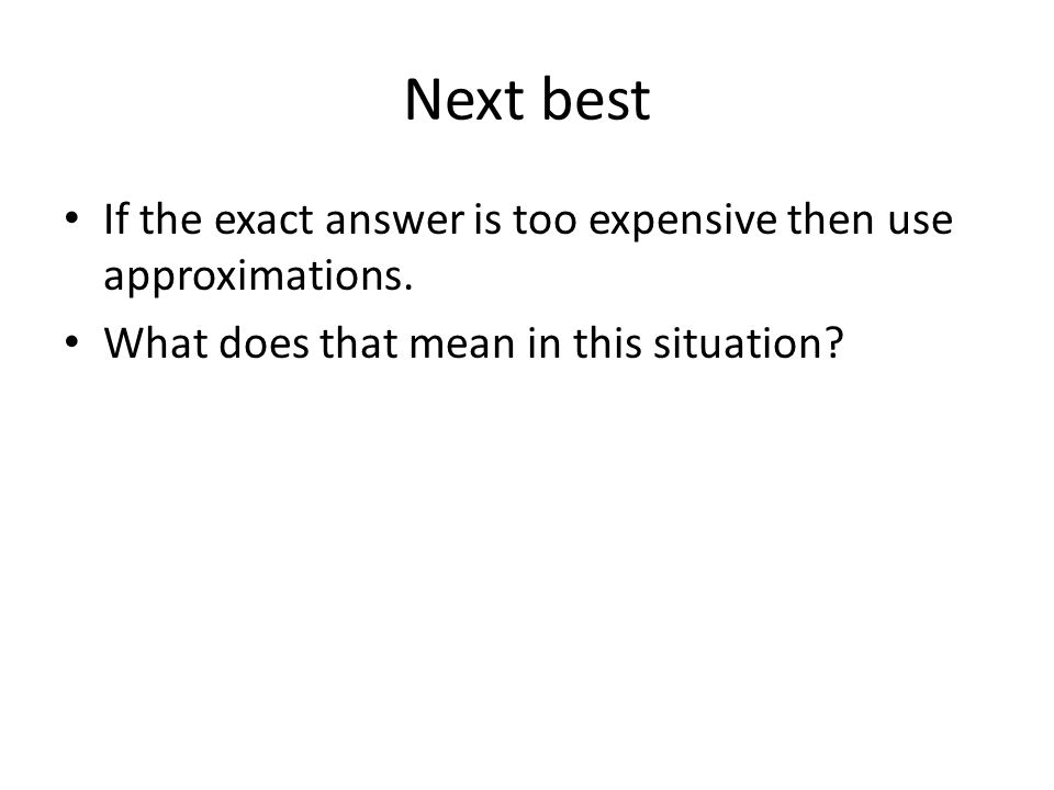 Next best If the exact answer is too expensive then use approximations.