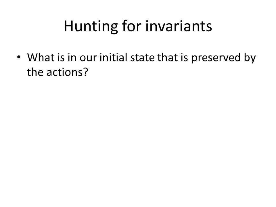 Hunting for invariants What is in our initial state that is preserved by the actions