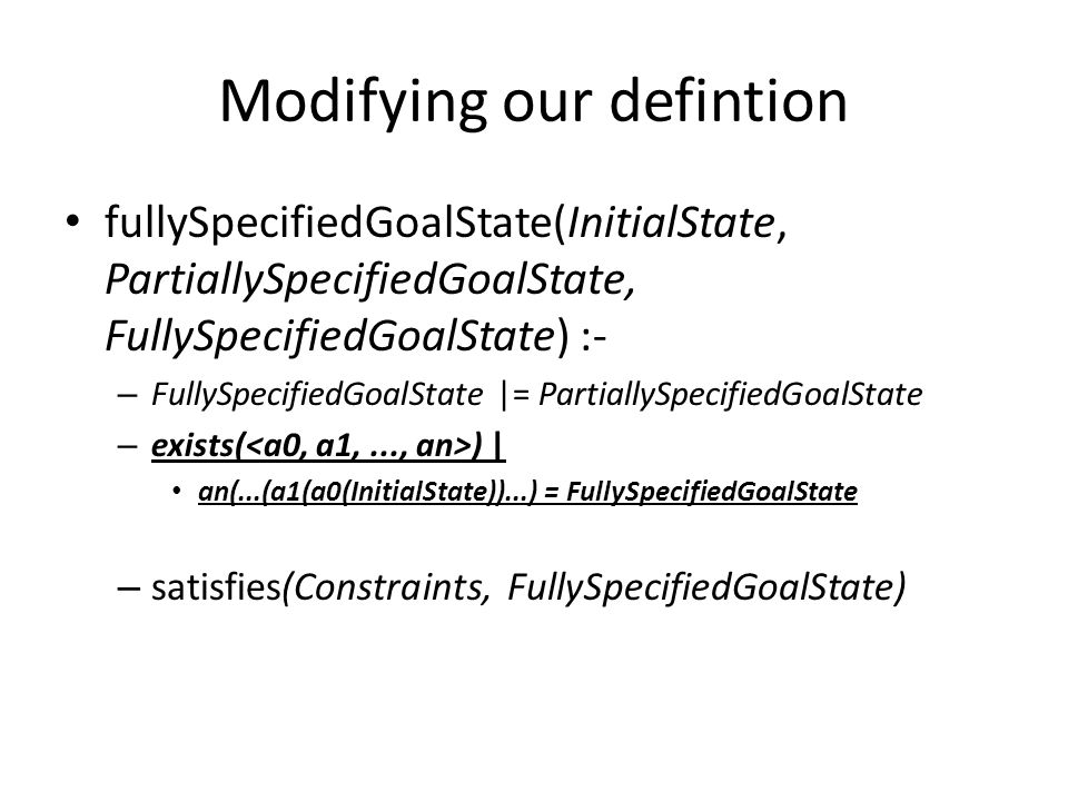 Modifying our defintion fullySpecifiedGoalState(InitialState, PartiallySpecifiedGoalState, FullySpecifiedGoalState) :- – FullySpecifiedGoalState |= PartiallySpecifiedGoalState – exists( ) | an(...(a1(a0(InitialState))...) = FullySpecifiedGoalState – satisfies(Constraints, FullySpecifiedGoalState)
