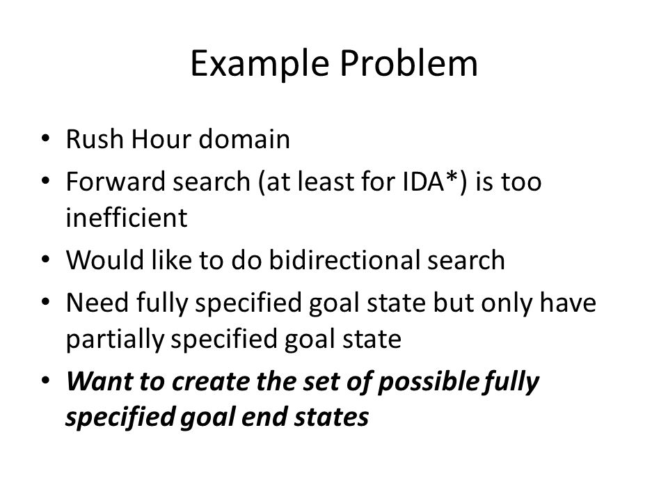 Example Problem Rush Hour domain Forward search (at least for IDA*) is too inefficient Would like to do bidirectional search Need fully specified goal state but only have partially specified goal state Want to create the set of possible fully specified goal end states