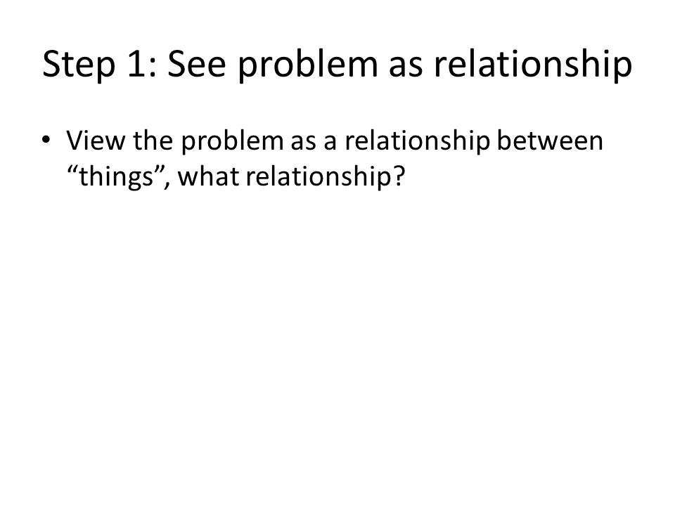 Step 1: See problem as relationship View the problem as a relationship between things , what relationship