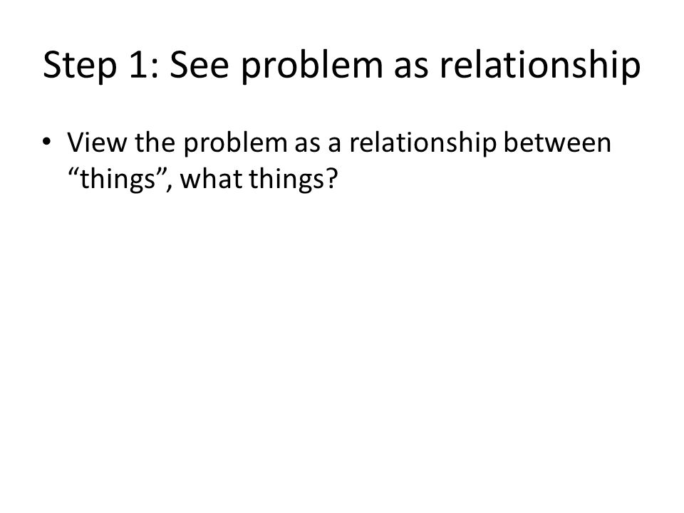 Step 1: See problem as relationship View the problem as a relationship between things , what things