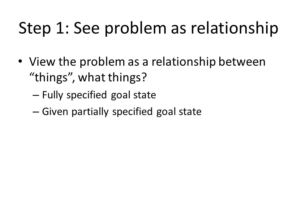 Step 1: See problem as relationship View the problem as a relationship between things , what things.