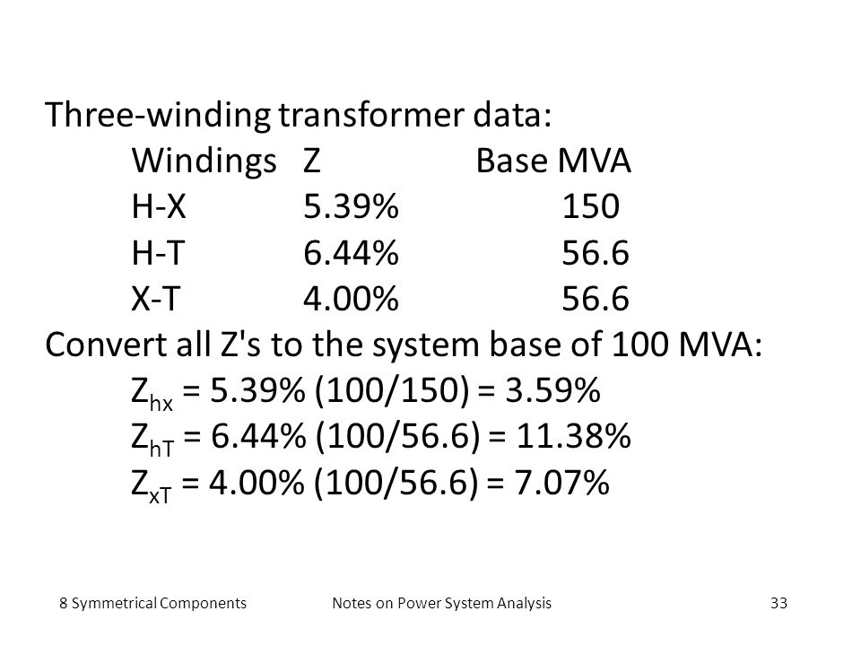 8 Symmetrical ComponentsNotes on Power System Analysis33 Three-winding transformer data: WindingsZBase MVA H-X5.39%150 H-T6.44%56.6 X-T4.00%56.6 Conve