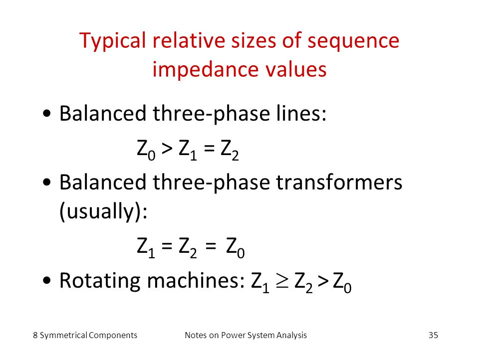 8 Symmetrical ComponentsNotes on Power System Analysis35 Typical relative sizes of sequence impedance values Balanced three-phase lines: Z 0 > Z 1 = Z