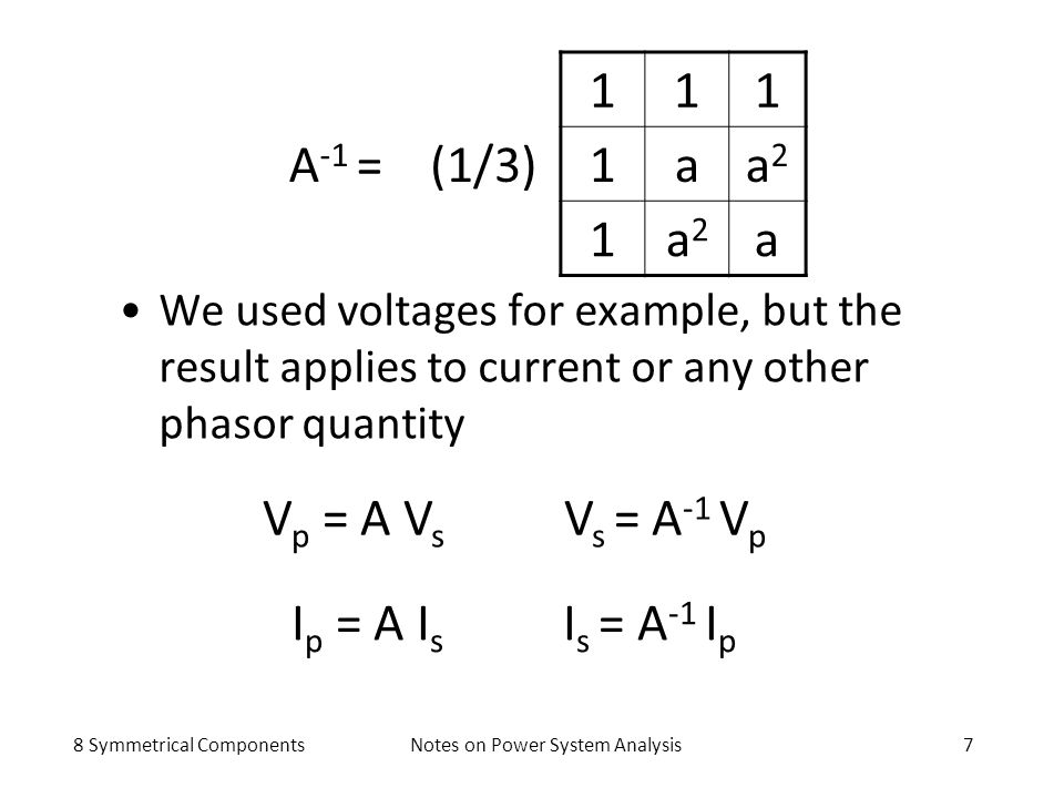 8 Symmetrical ComponentsNotes on Power System Analysis7 A -1 =(1/3) 111 1aa2a2 1a2a2 a I p = A I s I s = A -1 I p We used voltages for example, but th