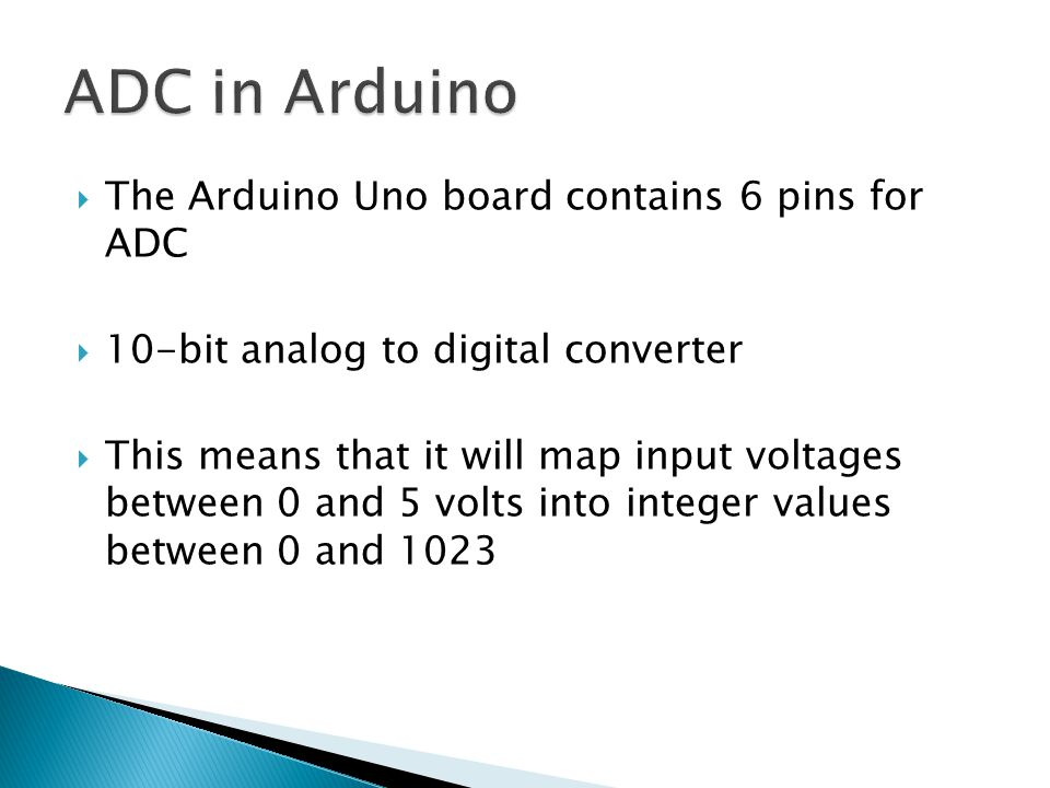 The Arduino Uno board contains 6 pins for ADC  10-bit analog to digital converter  This means that it will map input voltages between 0 and 5 volts into integer values between 0 and 1023