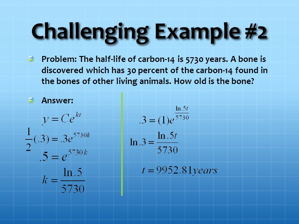 Challenging Example #2 Problem: The half-life of carbon-14 is 5730 years.