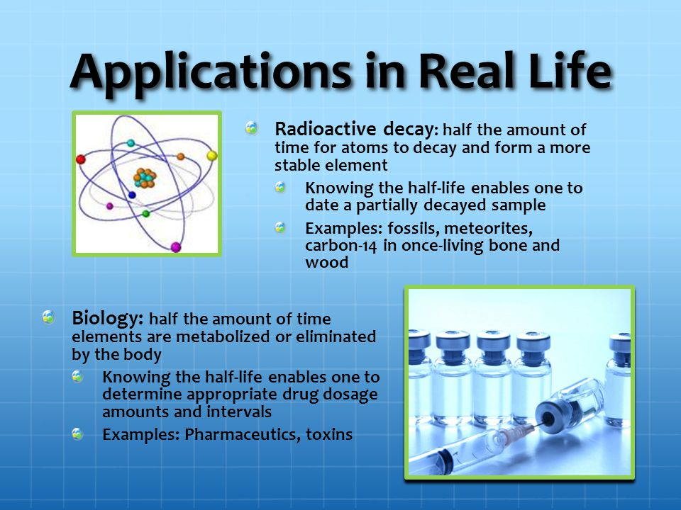 Applications in Real Life Radioactive decay : half the amount of time for atoms to decay and form a more stable element Knowing the half-life enables one to date a partially decayed sample Examples: fossils, meteorites, carbon-14 in once-living bone and wood Biology: half the amount of time elements are metabolized or eliminated by the body Knowing the half-life enables one to determine appropriate drug dosage amounts and intervals Examples: Pharmaceutics, toxins