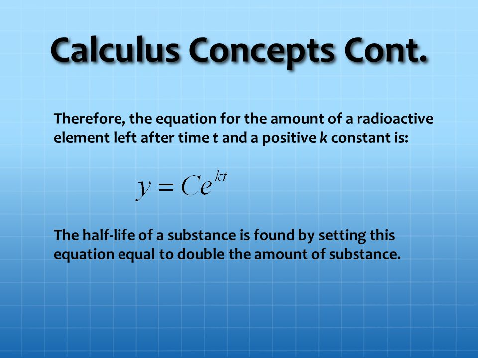 Calculus Concepts Cont. Therefore, the equation for the amount of a radioactive element left after time t and a positive k constant is: The half-life