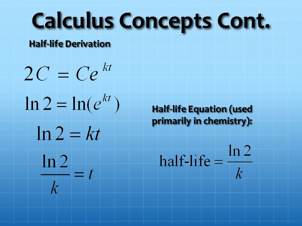 Calculus Concepts Cont. Half-life Derivation Half-life Equation (used primarily in chemistry):