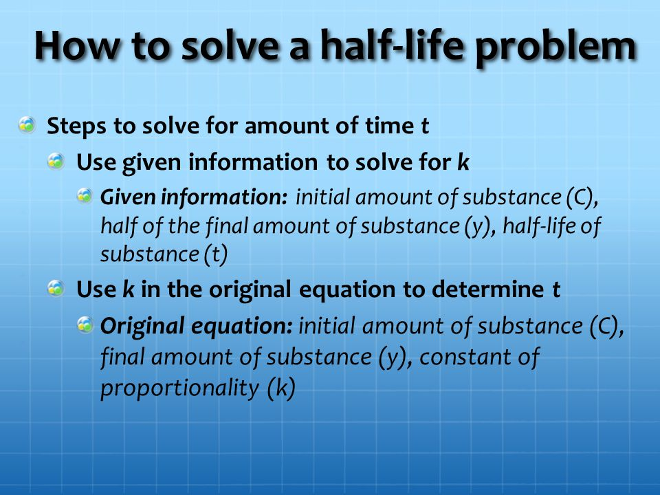 How to solve a half-life problem Steps to solve for amount of time t Use given information to solve for k Given information: initial amount of substance (C), half of the final amount of substance (y), half-life of substance (t) Use k in the original equation to determine t Original equation: initial amount of substance (C), final amount of substance (y), constant of proportionality (k)