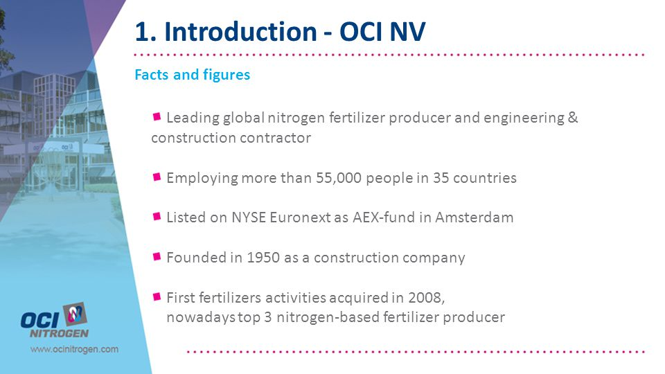 1. Introduction - OCI NV Facts and figures Leading global nitrogen fertilizer producer and engineering & construction contractor Employing more than 5