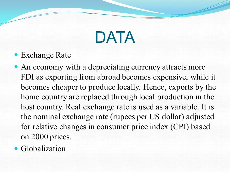 DATA Exchange Rate An economy with a depreciating currency attracts more FDI as exporting from abroad becomes expensive, while it becomes cheaper to produce locally.