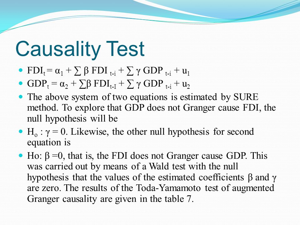 Causality Test FDI t = α 1 + ∑ β FDI t-i + ∑ γ GDP t-i + u 1 GDP t = α 2 + ∑β FDI t-I + ∑ γ GDP t-i + u 2 The above system of two equations is estimated by SURE method.