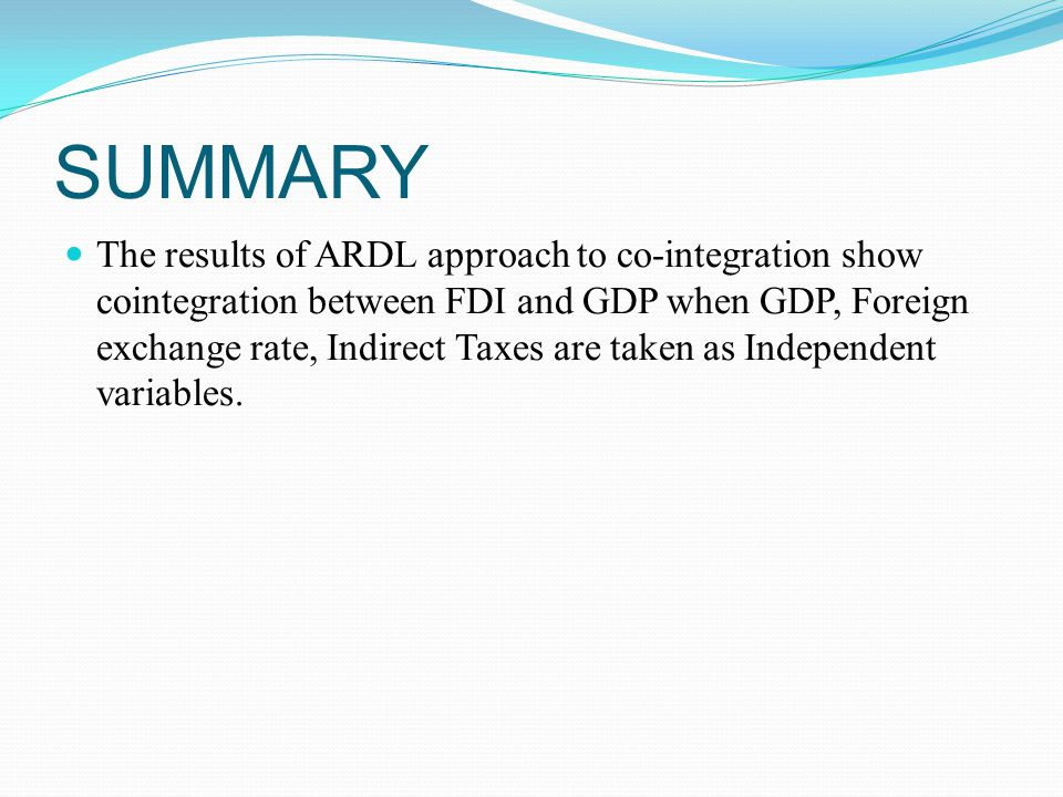 SUMMARY The results of ARDL approach to co-integration show cointegration between FDI and GDP when GDP, Foreign exchange rate, Indirect Taxes are taken as Independent variables.