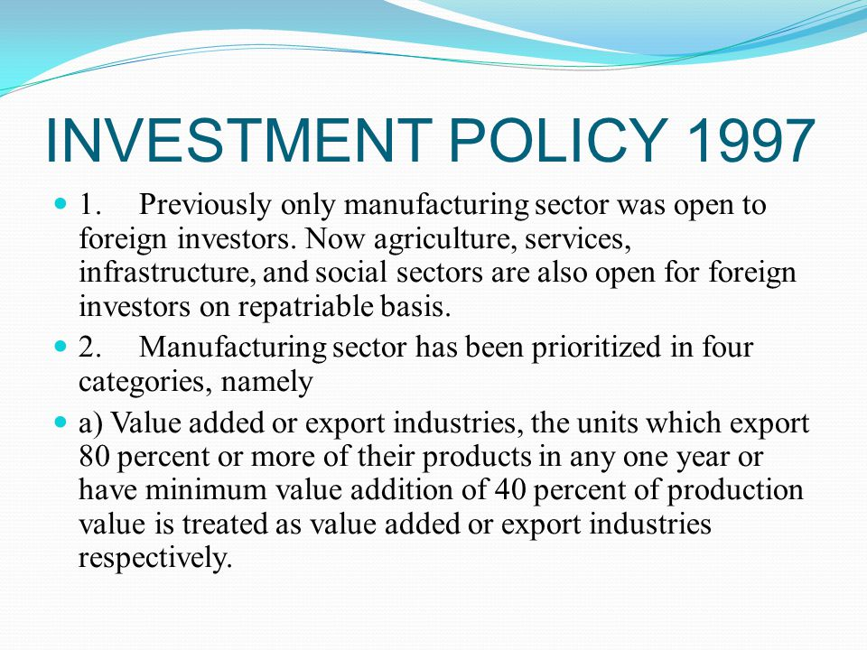 INVESTMENT POLICY 1997 1.Previously only manufacturing sector was open to foreign investors.