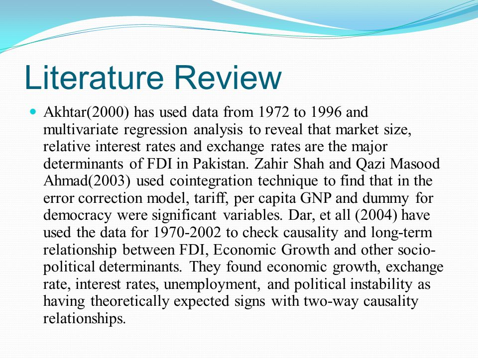 Literature Review Akhtar(2000) has used data from 1972 to 1996 and multivariate regression analysis to reveal that market size, relative interest rates and exchange rates are the major determinants of FDI in Pakistan.