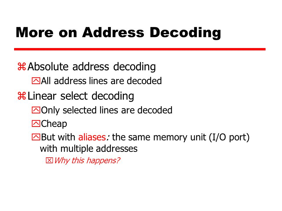 More on Address Decoding zAbsolute address decoding yAll address lines are decoded zLinear select decoding yOnly selected lines are decoded yCheap yBut with aliases: the same memory unit (I/O port) with multiple addresses xWhy this happens