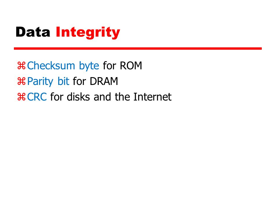 Data Integrity zChecksum byte for ROM zParity bit for DRAM zCRC for disks and the Internet
