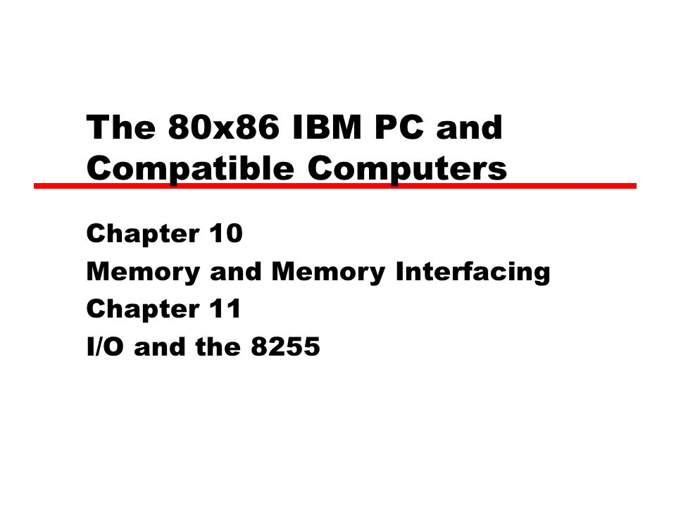 The 80x86 IBM PC and Compatible Computers Chapter 10 Memory and Memory Interfacing Chapter 11 I/O and the 8255