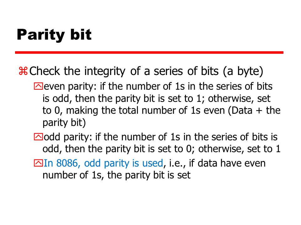 Parity bit zCheck the integrity of a series of bits (a byte) yeven parity: if the number of 1s in the series of bits is odd, then the parity bit is set to 1; otherwise, set to 0, making the total number of 1s even (Data + the parity bit) yodd parity: if the number of 1s in the series of bits is odd, then the parity bit is set to 0; otherwise, set to 1 yIn 8086, odd parity is used, i.e., if data have even number of 1s, the parity bit is set