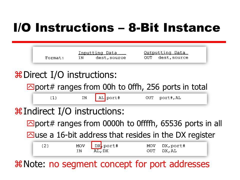I/O Instructions – 8-Bit Instance zDirect I/O instructions: yport# ranges from 00h to 0ffh, 256 ports in total zIndirect I/O instructions: yport# ranges from 0000h to 0ffffh, 65536 ports in all yuse a 16-bit address that resides in the DX register zNote: no segment concept for port addresses
