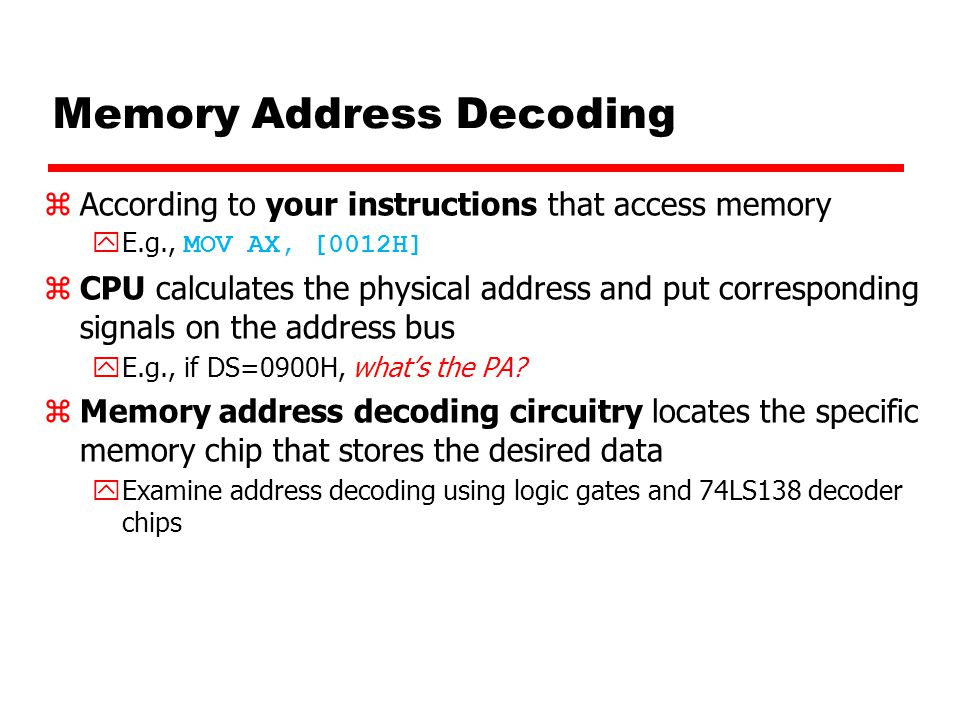 Memory Address Decoding zAccording to your instructions that access memory  E.g., MOV AX, [0012H] zCPU calculates the physical address and put corresponding signals on the address bus yE.g., if DS=0900H, what's the PA.